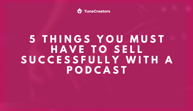 5 things you must have to sell successfully with a podcast