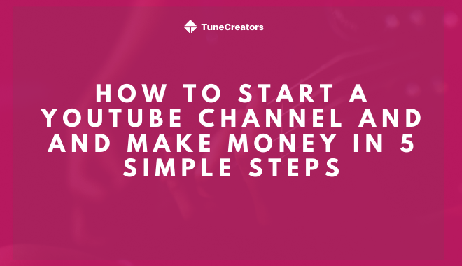 How to start a Youtube channel and and make money in 5 simple steps